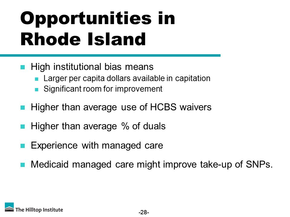 -28- Opportunities in Rhode Island High institutional bias means Larger per capita dollars available in capitation Significant room for improvement Higher than average use of HCBS waivers Higher than average % of duals Experience with managed care Medicaid managed care might improve take-up of SNPs.