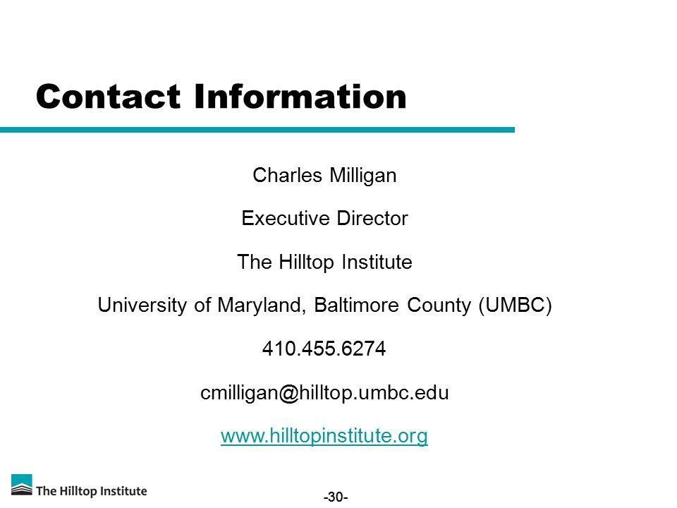 -30- Contact Information Charles Milligan Executive Director The Hilltop Institute University of Maryland, Baltimore County (UMBC) 410.455.6274 cmilligan@hilltop.umbc.edu www.hilltopinstitute.org