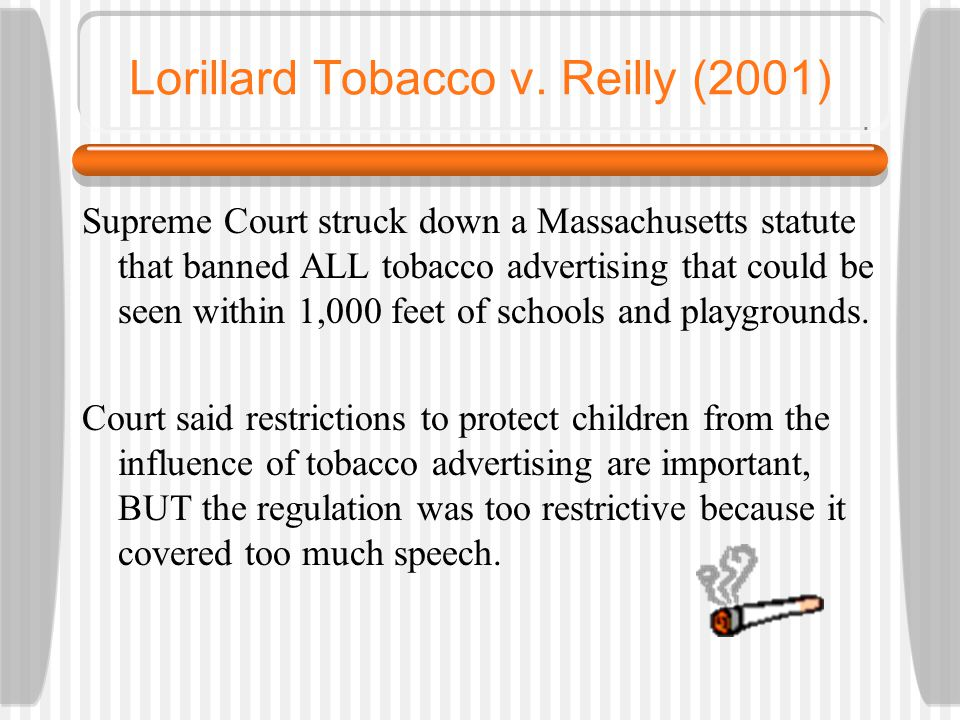 Lorillard Tobacco v. Reilly (2001) Supreme Court struck down a Massachusetts statute that banned ALL tobacco advertising that could be seen within 1,0