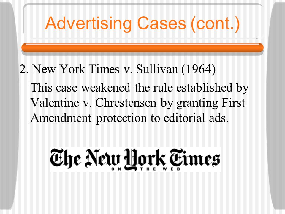 Advertising Cases (cont.) 2. New York Times v. Sullivan (1964) This case weakened the rule established by Valentine v. Chrestensen by granting First A