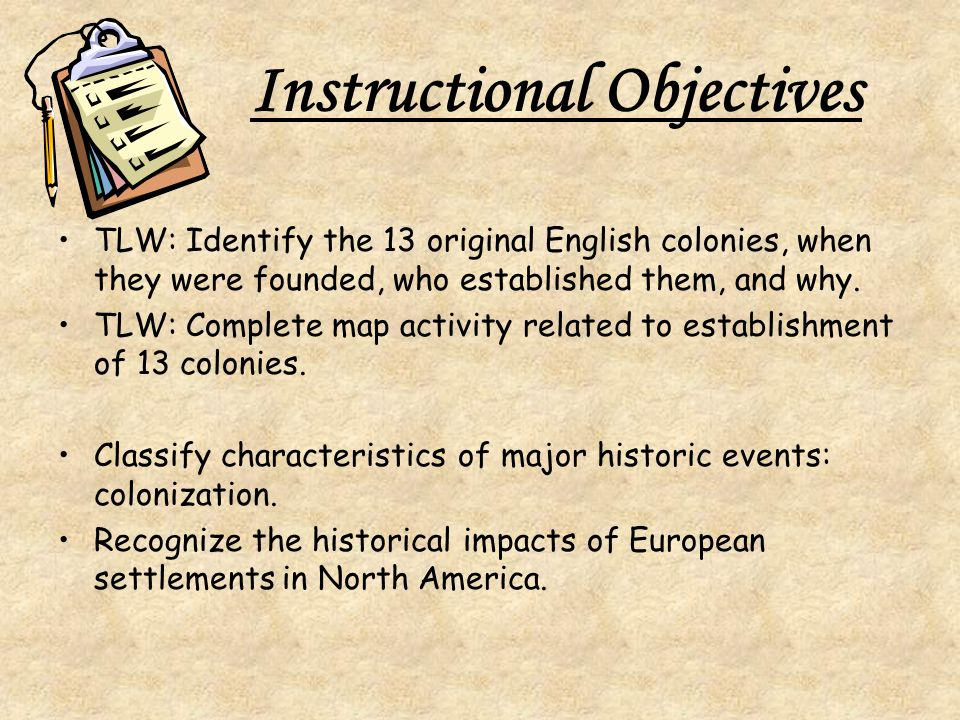 Instructional Objectives TLW: Identify the 13 original English colonies, when they were founded, who established them, and why.