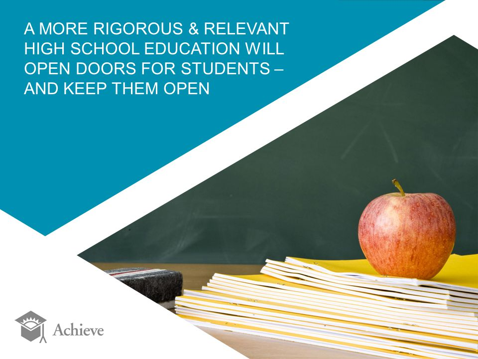 A MORE RIGOROUS & RELEVANT HIGH SCHOOL EDUCATION WILL OPEN DOORS FOR STUDENTS – AND KEEP THEM OPEN