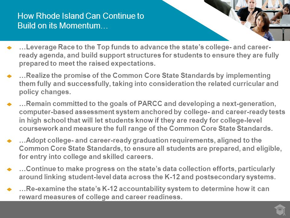 How Rhode Island Can Continue to Build on its Momentum… …Leverage Race to the Top funds to advance the state's college- and career- ready agenda, and build support structures for students to ensure they are fully prepared to meet the raised expectations.