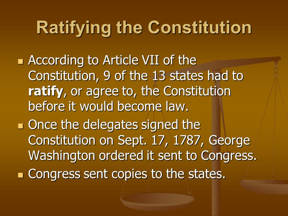 Ratifying the Constitution According to Article VII of the Constitution, 9 of the 13 states had to ratify, or agree to, the Constitution before it would become law.