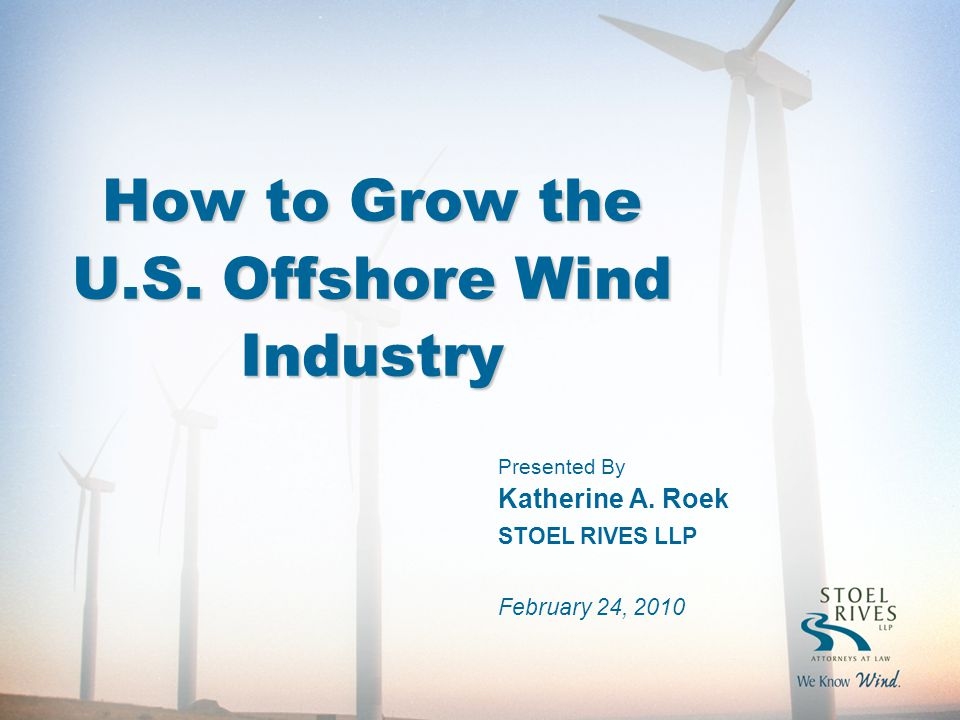 How to Grow the U.S. Offshore Wind Industry Presented By Katherine A.