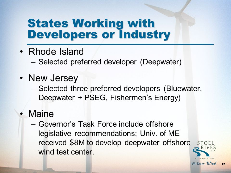 States Working with Developers or Industry Rhode Island –Selected preferred developer (Deepwater) New Jersey –Selected three preferred developers (Bluewater, Deepwater + PSEG, Fishermen's Energy) Maine –Governor's Task Force include offshore legislative recommendations; Univ.