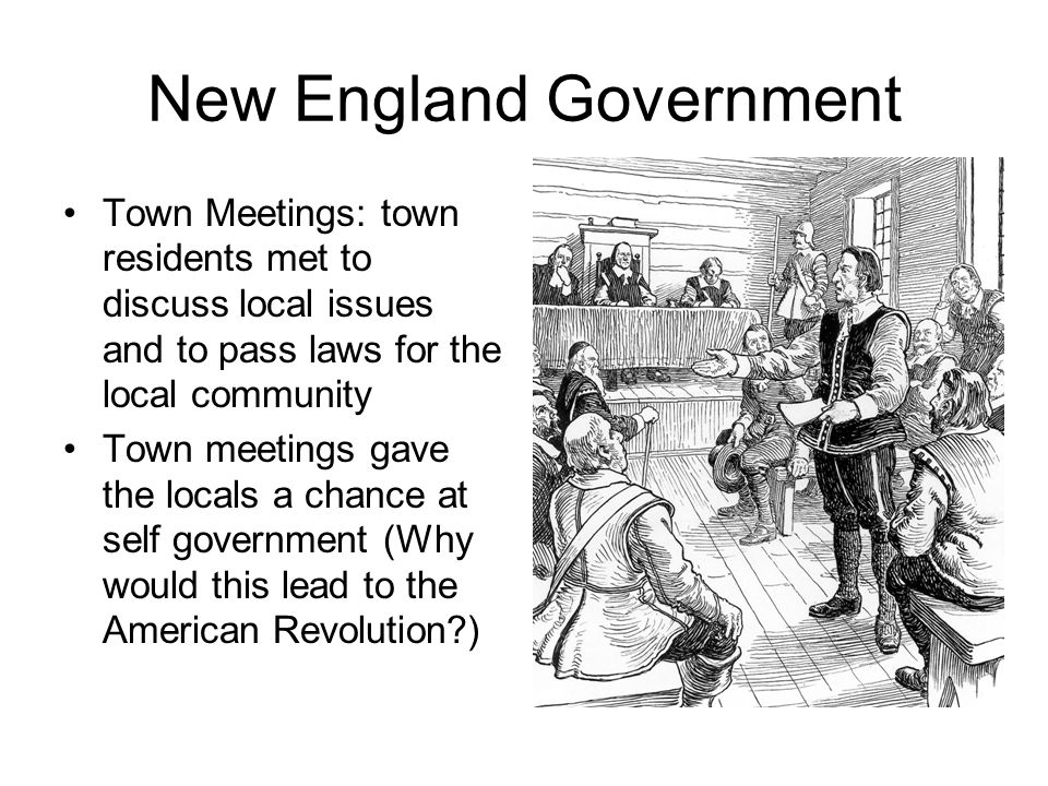 New England Government Town Meetings: town residents met to discuss local issues and to pass laws for the local community Town meetings gave the locals a chance at self government (Why would this lead to the American Revolution?)