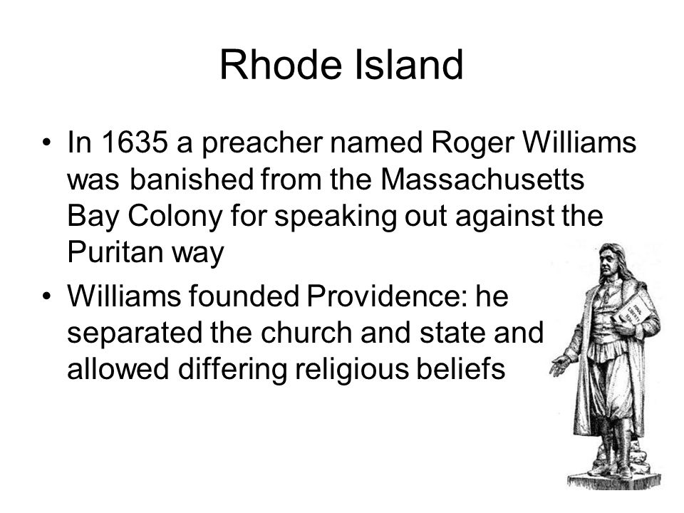 Rhode Island In 1635 a preacher named Roger Williams was banished from the Massachusetts Bay Colony for speaking out against the Puritan way Williams founded Providence: he separated the church and state and allowed differing religious beliefs