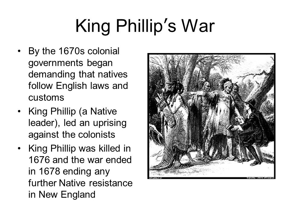 King Phillip's War By the 1670s colonial governments began demanding that natives follow English laws and customs King Phillip (a Native leader), led an uprising against the colonists King Phillip was killed in 1676 and the war ended in 1678 ending any further Native resistance in New England