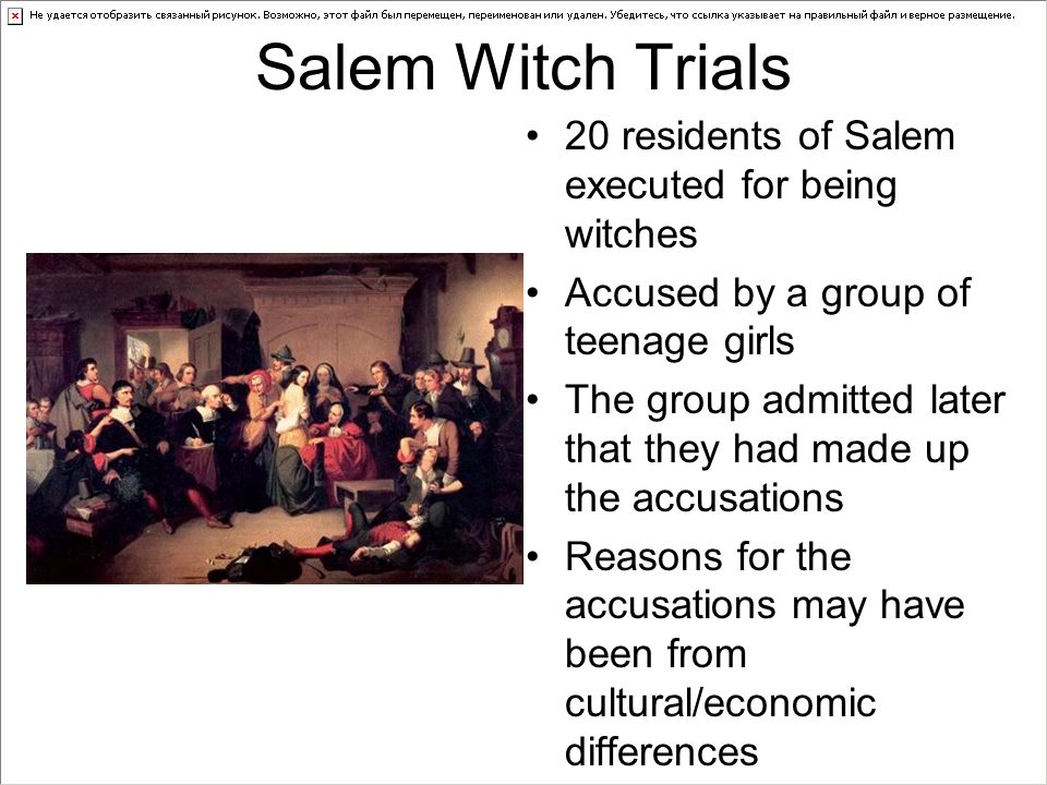 Salem Witch Trials 20 residents of Salem executed for being witches Accused by a group of teenage girls The group admitted later that they had made up the accusations Reasons for the accusations may have been from cultural/economic differences