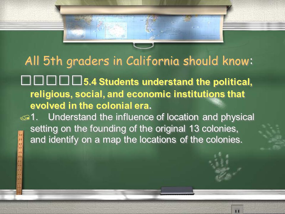 All 5th graders in California should know: 5.4 Students understand the political, religious, social, and economic institutions that evolved in the colonial era.