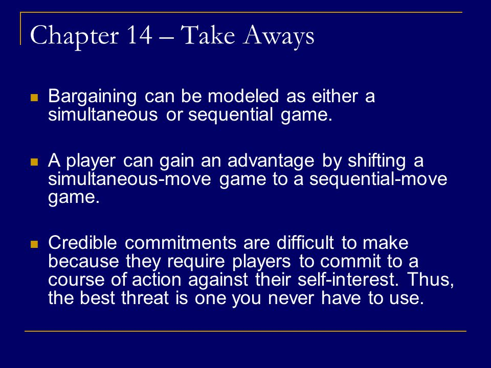 Chapter 14 – Take Aways Bargaining can be modeled as either a simultaneous or sequential game.