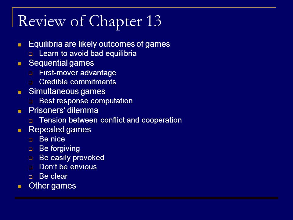 Review of Chapter 13 Equilibria are likely outcomes of games  Learn to avoid bad equilibria Sequential games  First-mover advantage  Credible commitments Simultaneous games  Best response computation Prisoners' dilemma  Tension between conflict and cooperation Repeated games  Be nice  Be forgiving  Be easily provoked  Don't be envious  Be clear Other games