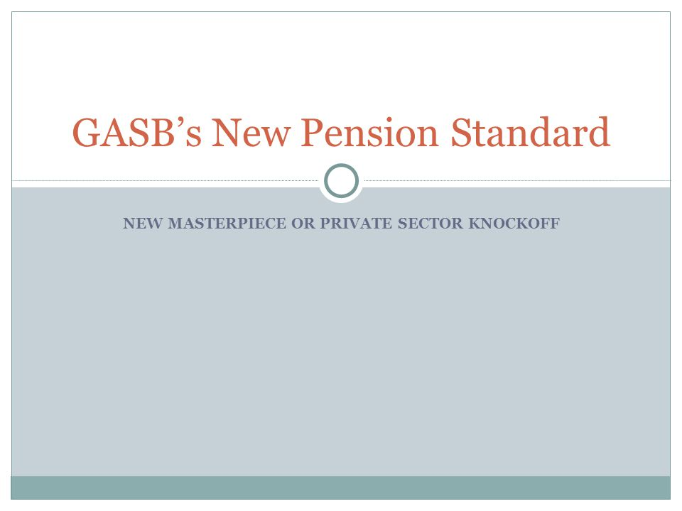 NEW MASTERPIECE OR PRIVATE SECTOR KNOCKOFF GASB's New Pension Standard