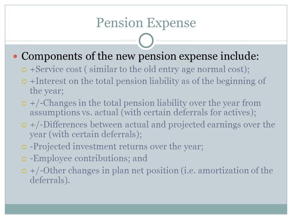 Pension Expense Components of the new pension expense include:  +Service cost ( similar to the old entry age normal cost);  +Interest on the total pension liability as of the beginning of the year;  +/-Changes in the total pension liability over the year from assumptions vs.