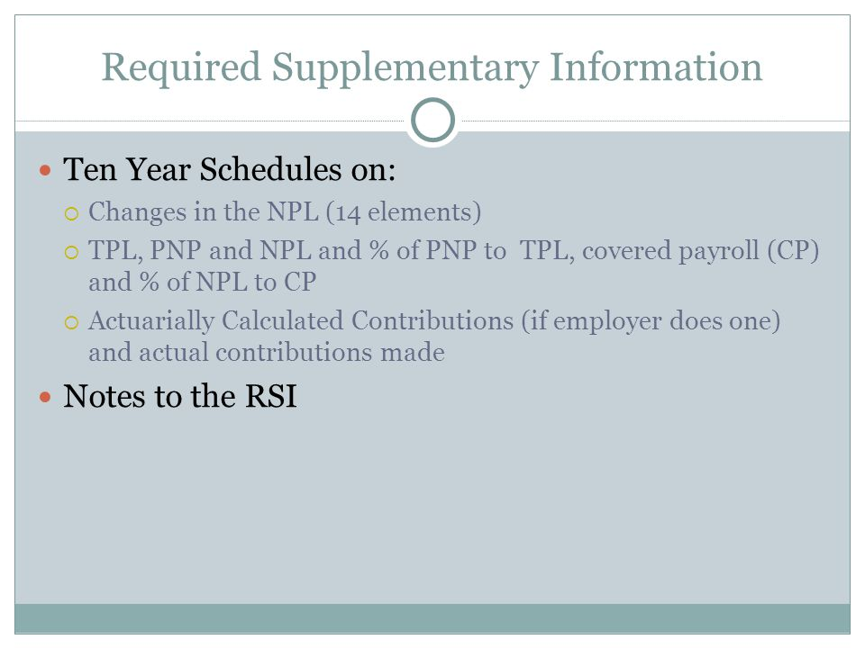 Required Supplementary Information Ten Year Schedules on:  Changes in the NPL (14 elements)  TPL, PNP and NPL and % of PNP to TPL, covered payroll (CP) and % of NPL to CP  Actuarially Calculated Contributions (if employer does one) and actual contributions made Notes to the RSI