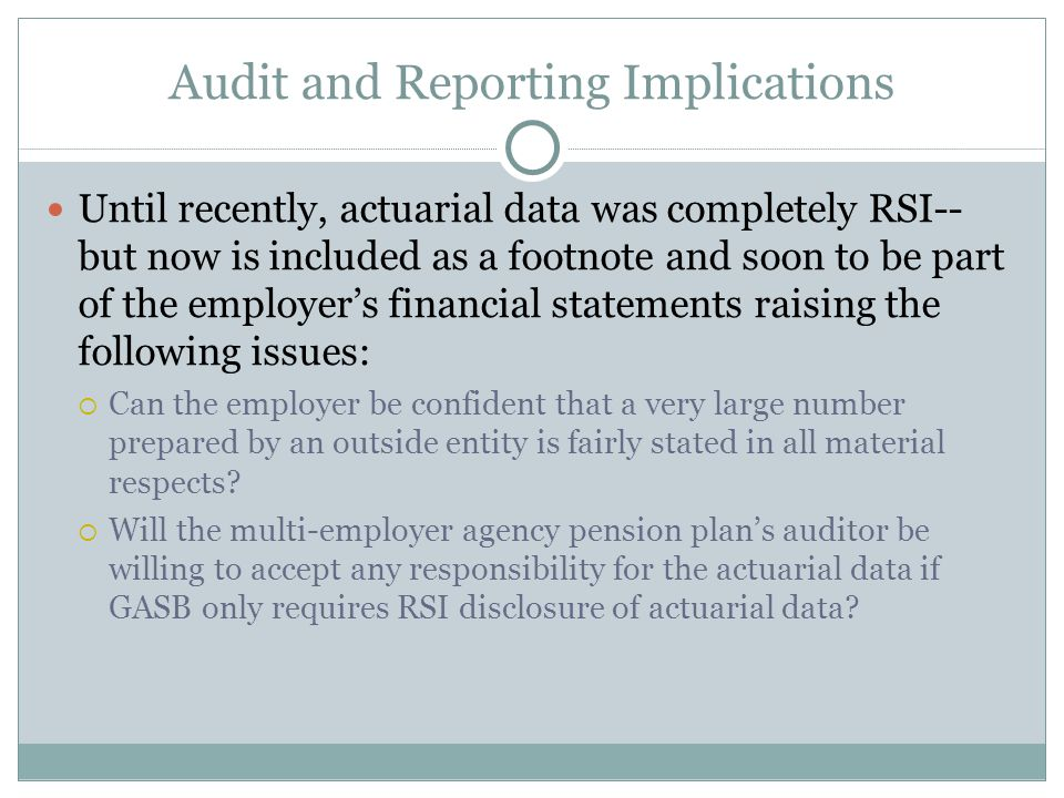 Audit and Reporting Implications Until recently, actuarial data was completely RSI-- but now is included as a footnote and soon to be part of the employer's financial statements raising the following issues:  Can the employer be confident that a very large number prepared by an outside entity is fairly stated in all material respects.
