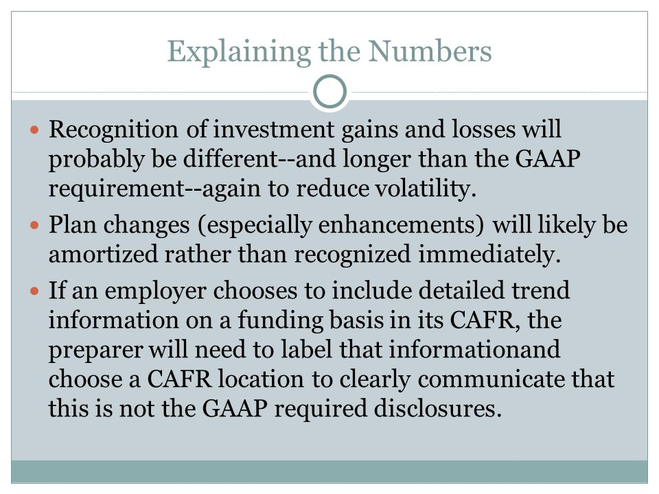 Explaining the Numbers Recognition of investment gains and losses will probably be different--and longer than the GAAP requirement--again to reduce volatility.