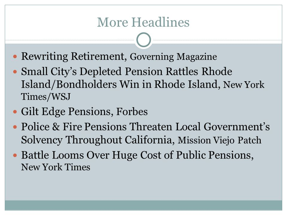 More Headlines Rewriting Retirement, Governing Magazine Small City's Depleted Pension Rattles Rhode Island/Bondholders Win in Rhode Island, New York Times/WSJ Gilt Edge Pensions, Forbes Police & Fire Pensions Threaten Local Government's Solvency Throughout California, Mission Viejo Patch Battle Looms Over Huge Cost of Public Pensions, New York Times