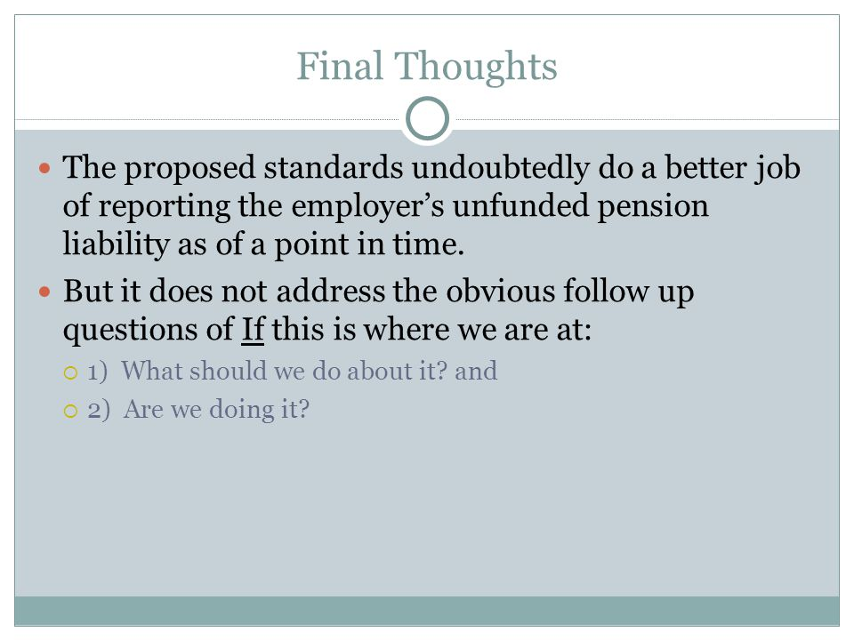 Final Thoughts The proposed standards undoubtedly do a better job of reporting the employer's unfunded pension liability as of a point in time.