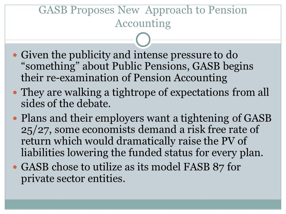 GASB Proposes New Approach to Pension Accounting Given the publicity and intense pressure to do something about Public Pensions, GASB begins their re-examination of Pension Accounting They are walking a tightrope of expectations from all sides of the debate.