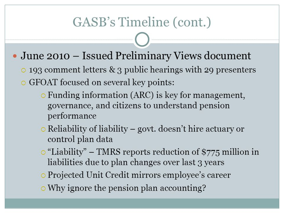 GASB's Timeline (cont.) June 2010 – Issued Preliminary Views document  193 comment letters & 3 public hearings with 29 presenters  GFOAT focused on several key points:  Funding information (ARC) is key for management, governance, and citizens to understand pension performance  Reliability of liability – govt.