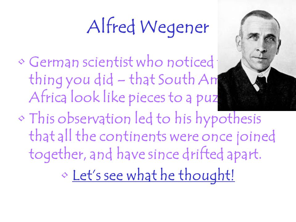 Alfred Wegener German scientist who noticed the same thing you did – that South America and Africa look like pieces to a puzzle.