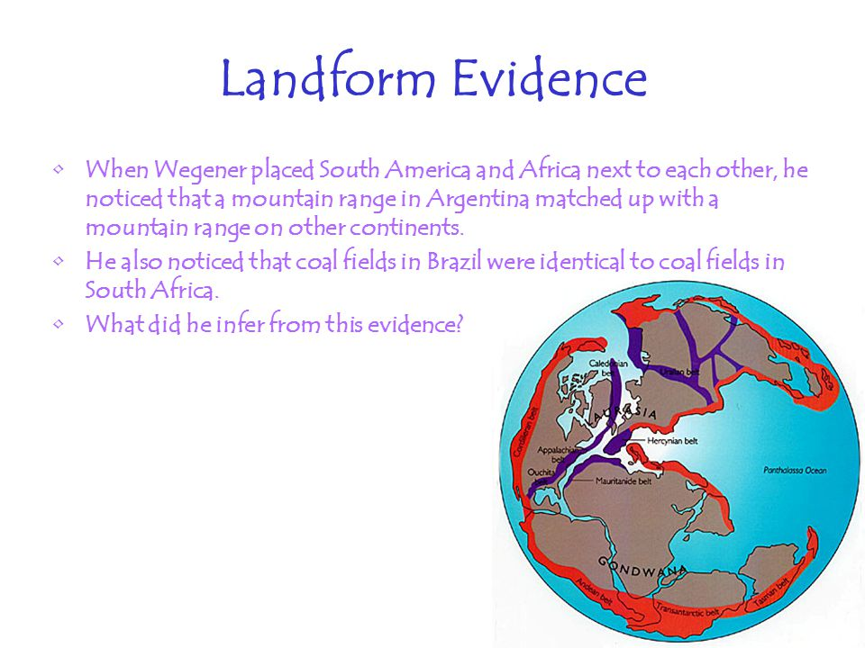 Landform Evidence When Wegener placed South America and Africa next to each other, he noticed that a mountain range in Argentina matched up with a mountain range on other continents.