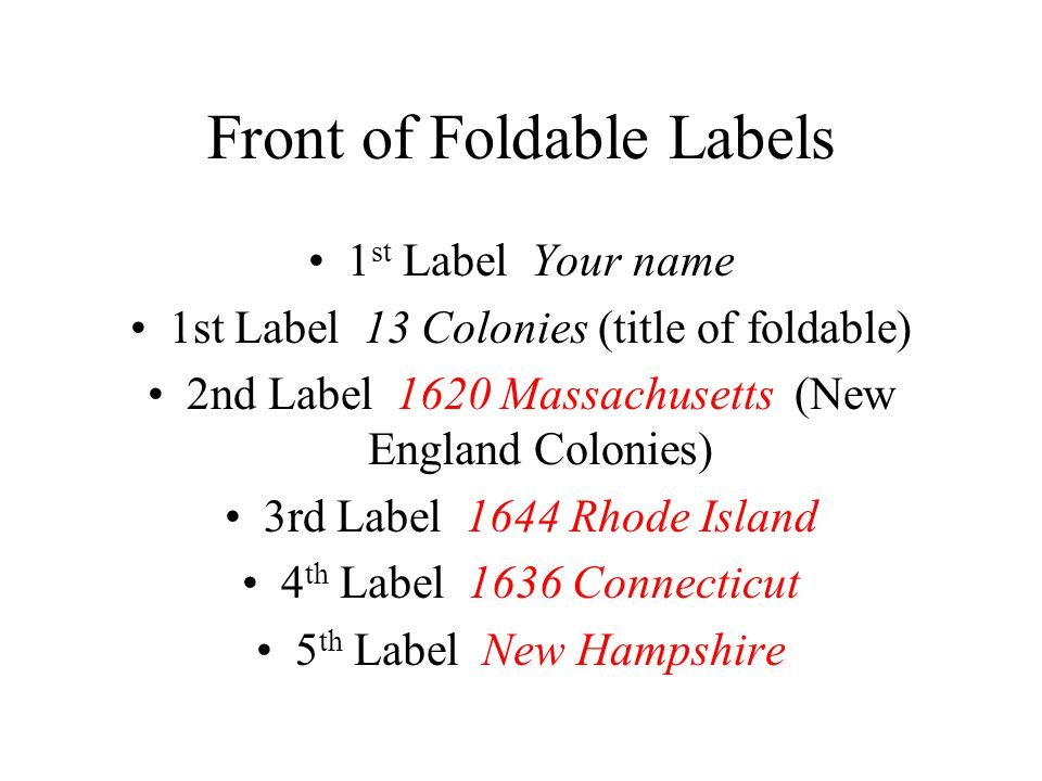 Front of Foldable Labels 6th Label Pennsylvania 1681 (Middle Colonies) 7 th Label New Jersey 8th Label 1613 New York 9th Label 1776 Delaware 10 th Label Virginia 1607 (Southern Colonies) 11 th Label 1634 Maryland 12 th Label 1670 North Carolina 13 th Label 1670 South Carolina 14 th Label 1733 Georgia