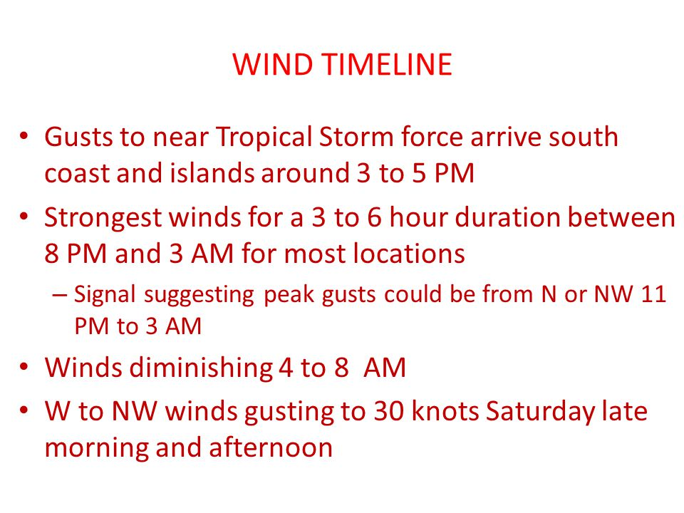 WIND TIMELINE Gusts to near Tropical Storm force arrive south coast and islands around 3 to 5 PM Strongest winds for a 3 to 6 hour duration between 8 PM and 3 AM for most locations – Signal suggesting peak gusts could be from N or NW 11 PM to 3 AM Winds diminishing 4 to 8 AM W to NW winds gusting to 30 knots Saturday late morning and afternoon