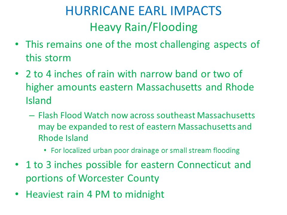 HURRICANE EARL IMPACTS Heavy Rain/Flooding This remains one of the most challenging aspects of this storm 2 to 4 inches of rain with narrow band or two of higher amounts eastern Massachusetts and Rhode Island – Flash Flood Watch now across southeast Massachusetts may be expanded to rest of eastern Massachusetts and Rhode Island For localized urban poor drainage or small stream flooding 1 to 3 inches possible for eastern Connecticut and portions of Worcester County Heaviest rain 4 PM to midnight