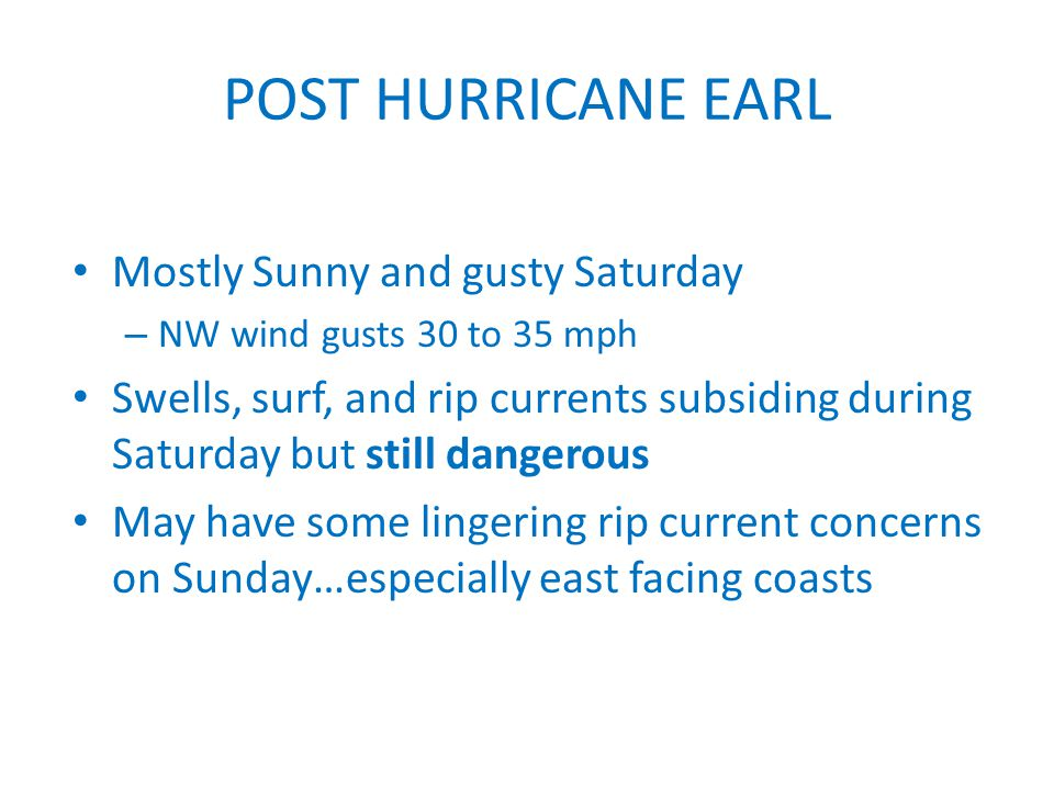 POST HURRICANE EARL Mostly Sunny and gusty Saturday – NW wind gusts 30 to 35 mph Swells, surf, and rip currents subsiding during Saturday but still dangerous May have some lingering rip current concerns on Sunday…especially east facing coasts