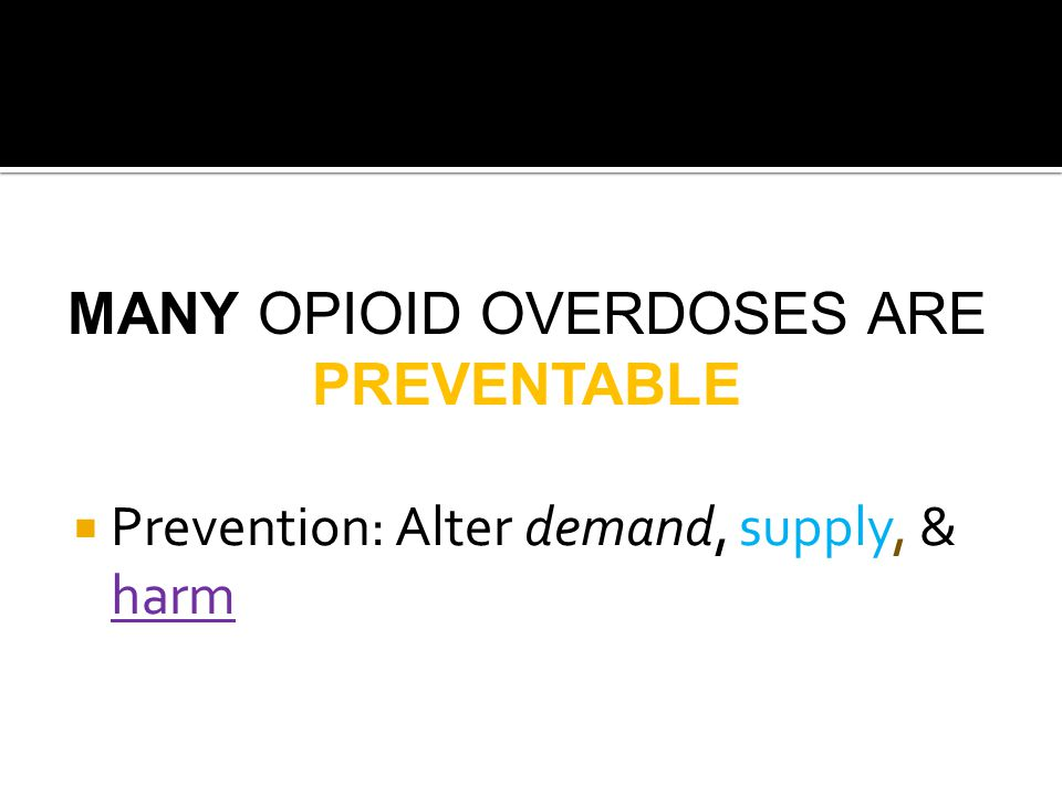 MANY OPIOID OVERDOSES ARE PREVENTABLE  Prevention: Alter demand, supply, & harm