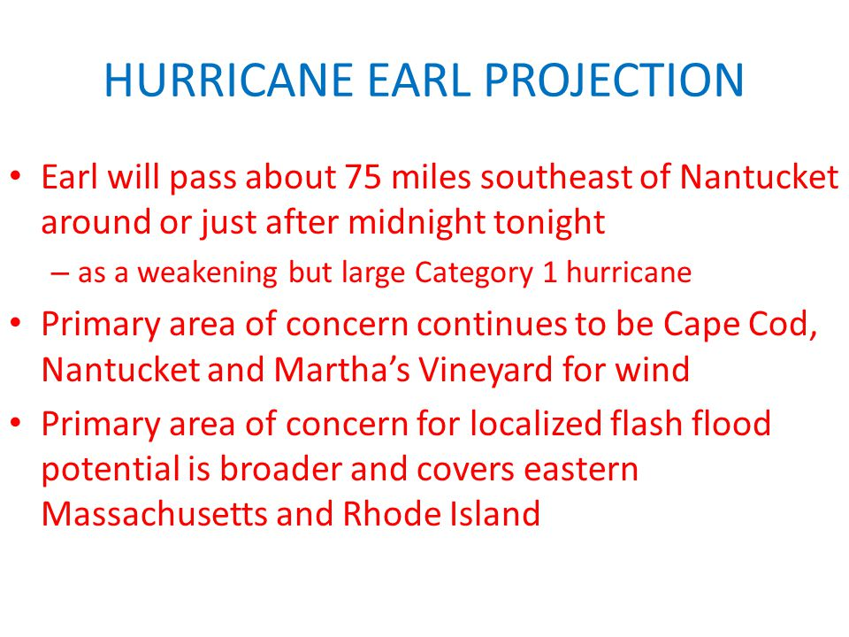 HURRICANE EARL PROJECTION Earl will pass about 75 miles southeast of Nantucket around or just after midnight tonight – as a weakening but large Category 1 hurricane Primary area of concern continues to be Cape Cod, Nantucket and Martha's Vineyard for wind Primary area of concern for localized flash flood potential is broader and covers eastern Massachusetts and Rhode Island