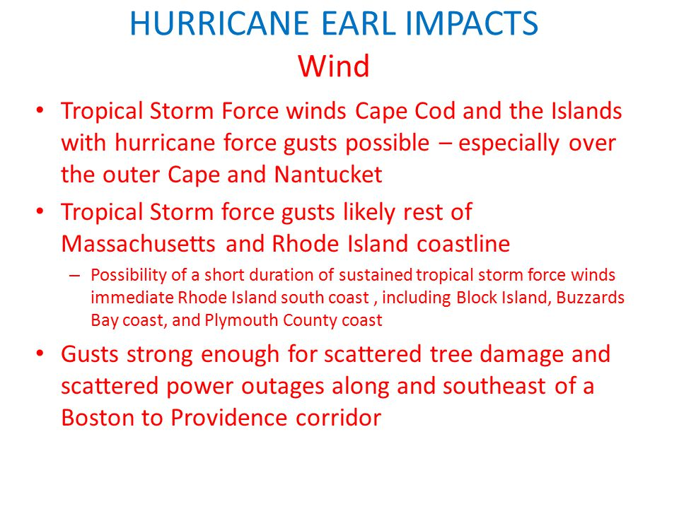 HURRICANE EARL IMPACTS Wind Tropical Storm Force winds Cape Cod and the Islands with hurricane force gusts possible – especially over the outer Cape and Nantucket Tropical Storm force gusts likely rest of Massachusetts and Rhode Island coastline – Possibility of a short duration of sustained tropical storm force winds immediate Rhode Island south coast, including Block Island, Buzzards Bay coast, and Plymouth County coast Gusts strong enough for scattered tree damage and scattered power outages along and southeast of a Boston to Providence corridor