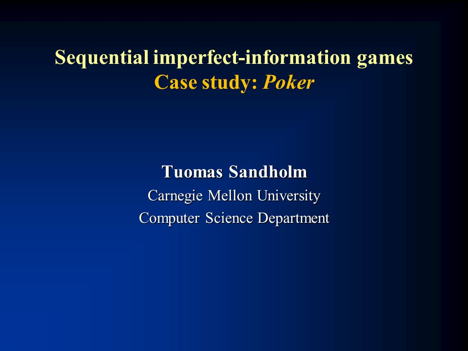 Sequential imperfect-information games Case study: Poker Tuomas Sandholm Carnegie Mellon University Computer Science Department