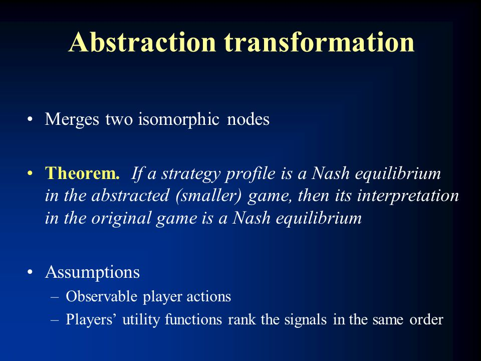 Abstraction transformation Merges two isomorphic nodes Theorem. If a strategy profile is a Nash equilibrium in the abstracted (smaller) game, then its
