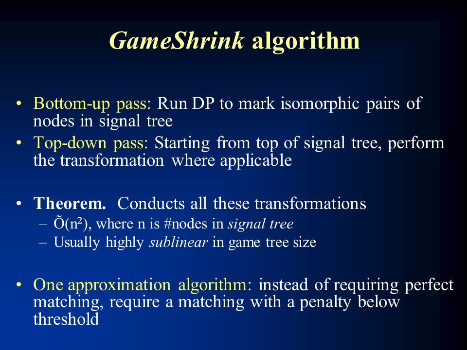 GameShrink algorithm Bottom-up pass: Run DP to mark isomorphic pairs of nodes in signal tree Top-down pass: Starting from top of signal tree, perform