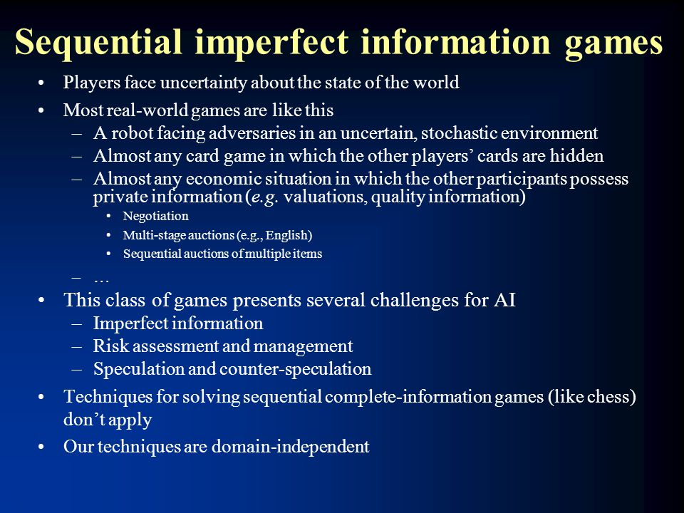 Sequential imperfect information games Players face uncertainty about the state of the world Most real-world games are like this –A robot facing adver