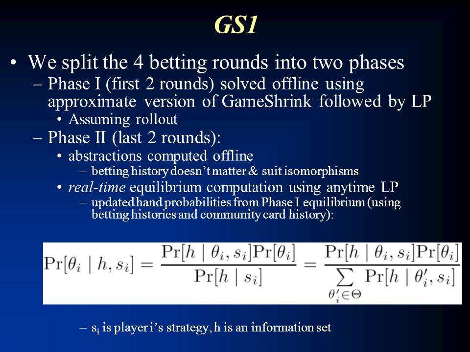 GS1 We split the 4 betting rounds into two phases –Phase I (first 2 rounds) solved offline using approximate version of GameShrink followed by LP Assu