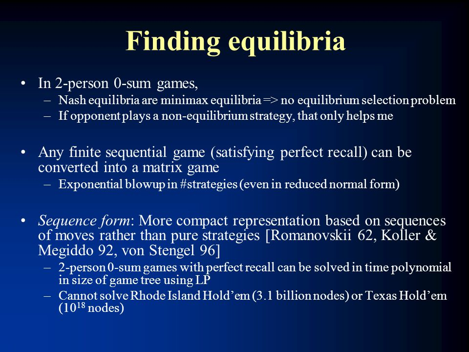 Finding equilibria In 2-person 0-sum games, –Nash equilibria are minimax equilibria => no equilibrium selection problem –If opponent plays a non-equil
