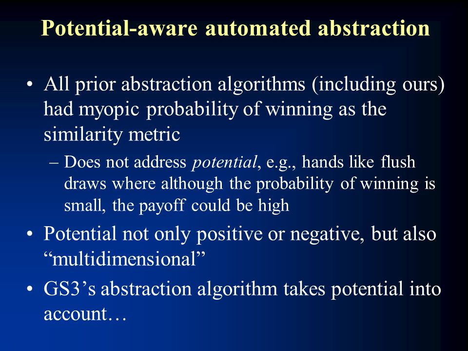 Potential-aware automated abstraction All prior abstraction algorithms (including ours) had myopic probability of winning as the similarity metric –Do