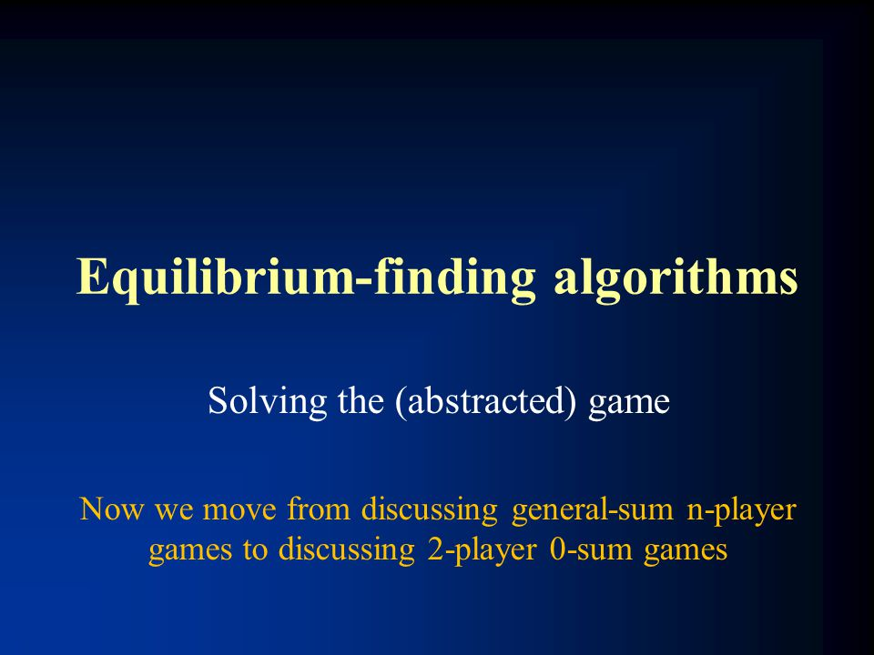 Equilibrium-finding algorithms Solving the (abstracted) game Now we move from discussing general-sum n-player games to discussing 2-player 0-sum games