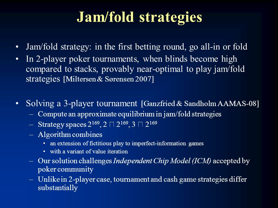 Jam/fold strategies Jam/fold strategy: in the first betting round, go all-in or fold In 2-player poker tournaments, when blinds become high compared t
