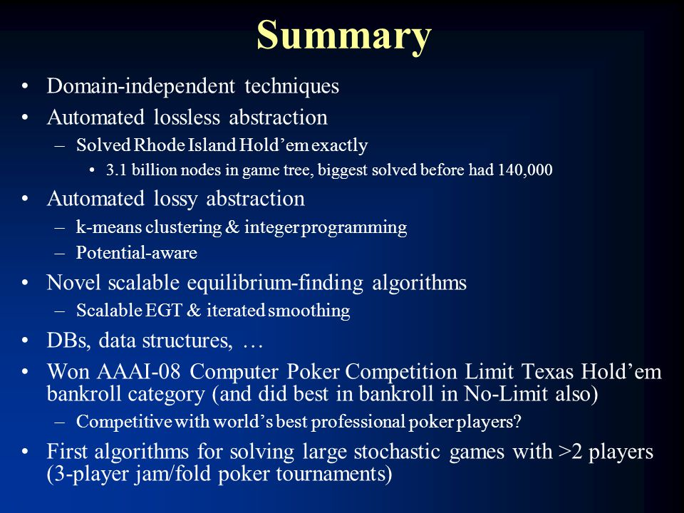 Summary Domain-independent techniques Automated lossless abstraction –Solved Rhode Island Hold'em exactly 3.1 billion nodes in game tree, biggest solv