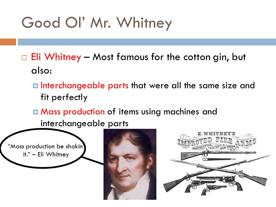 Good Ol' Mr. Whitney  Eli Whitney – Most famous for the cotton gin, but also:  Interchangeable parts that were all the same size and fit perfectly 