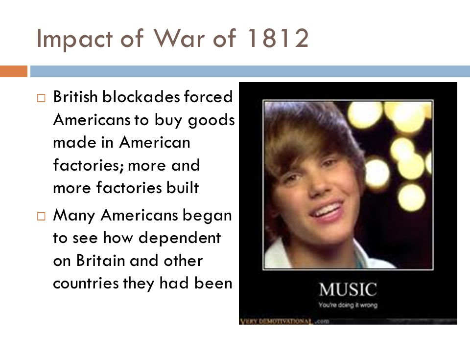 Impact of War of 1812  British blockades forced Americans to buy goods made in American factories; more and more factories built  Many Americans beg