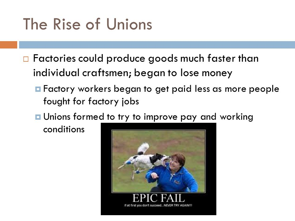 The Rise of Unions  Factories could produce goods much faster than individual craftsmen; began to lose money  Factory workers began to get paid less