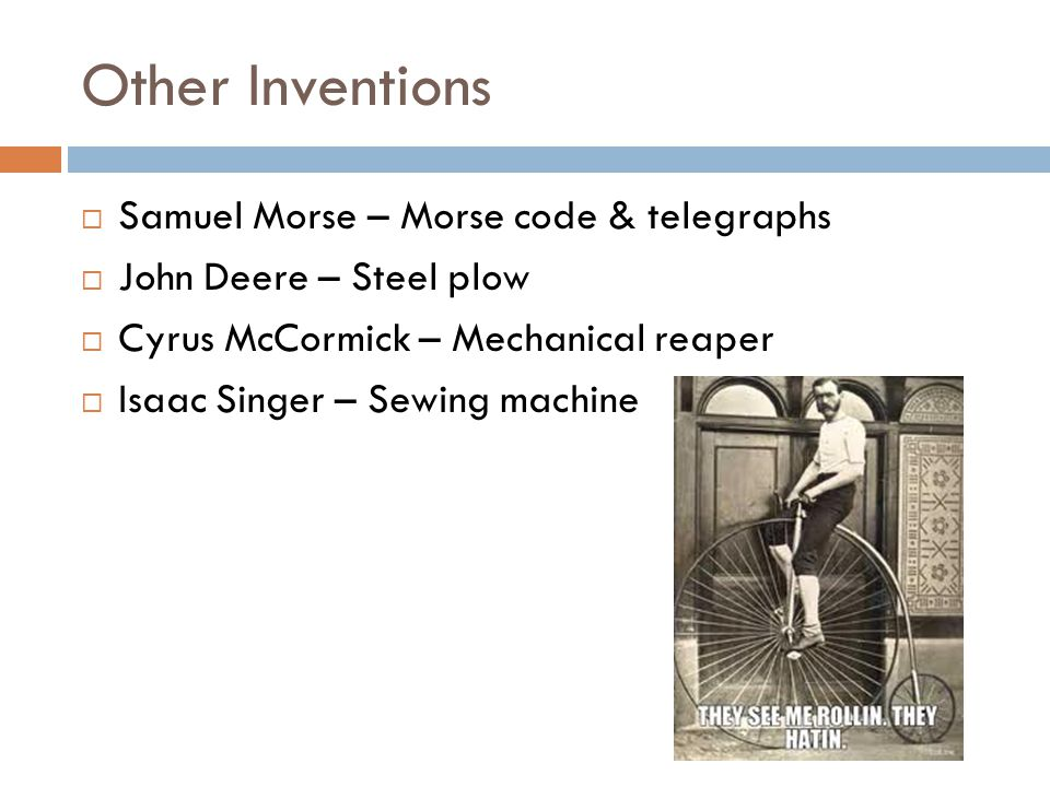 Other Inventions  Samuel Morse – Morse code & telegraphs  John Deere – Steel plow  Cyrus McCormick – Mechanical reaper  Isaac Singer – Sewing mach