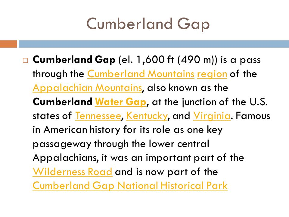Cumberland Gap  Cumberland Gap (el. 1,600 ft (490 m)) is a pass through the Cumberland Mountains region of the Appalachian Mountains, also known as t